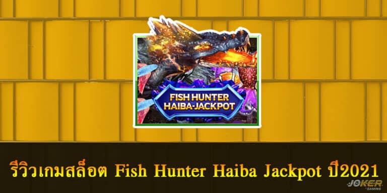 รีวิวเกมสล็อต Fish Hunter Haiba Jackpot ปี2021